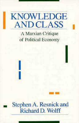 Knowledge and Class By Resnick, Stephen A./ Wolff, Richard D.